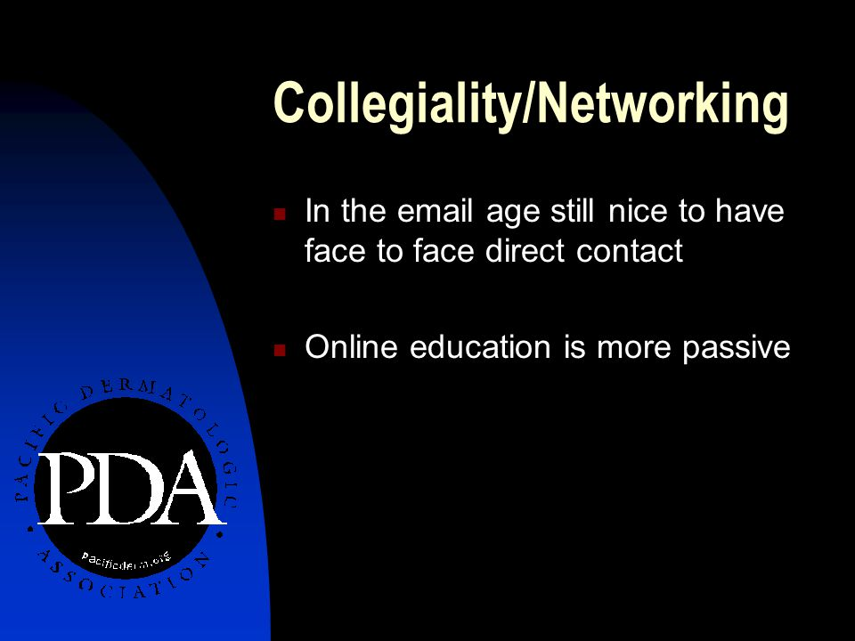 Collegiality/Networking In the email age still nice to have face to face direct contact Online education is more passive