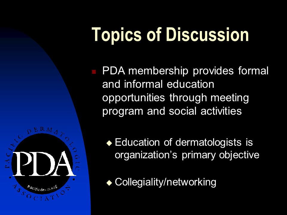 Topics of Discussion PDA membership provides formal and informal education opportunities through meeting program and social activities  Education of dermatologists is organization's primary objective  Collegiality/networking