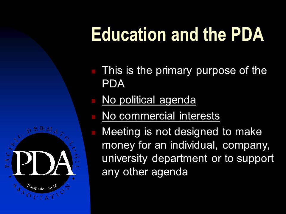 This is the primary purpose of the PDA No political agenda No commercial interests Meeting is not designed to make money for an individual, company, university department or to support any other agenda Education and the PDA