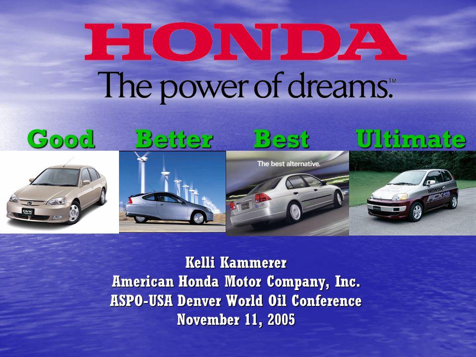 Good Better Best Ultimate Kelli Kammerer American Honda Motor Company, Inc. ASPO-USA Denver World Oil Conference November 11, 2005