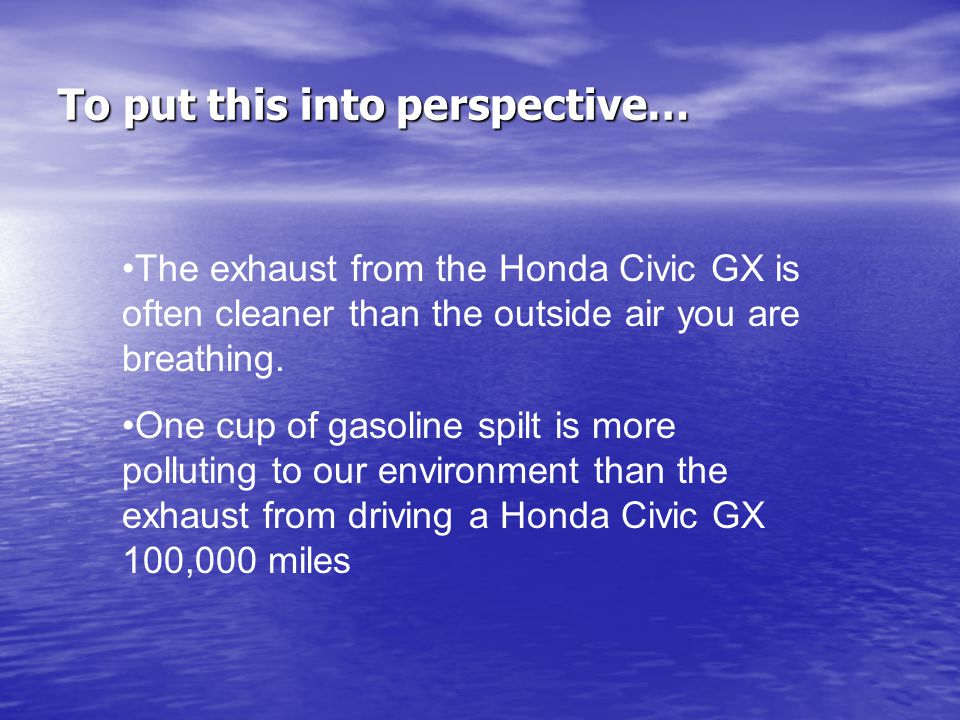 To put this into perspective… The exhaust from the Honda Civic GX is often cleaner than the outside air you are breathing.