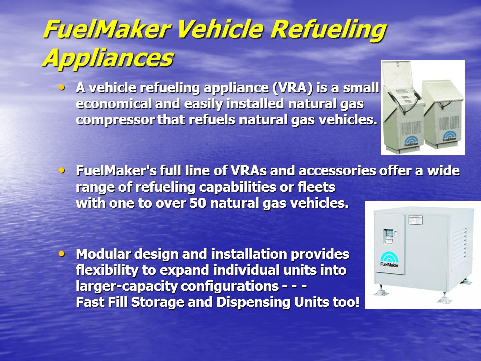 FuelMaker Vehicle Refueling Appliances A vehicle refueling appliance (VRA) is a small economical and easily installed natural gas compressor that refuels natural gas vehicles.