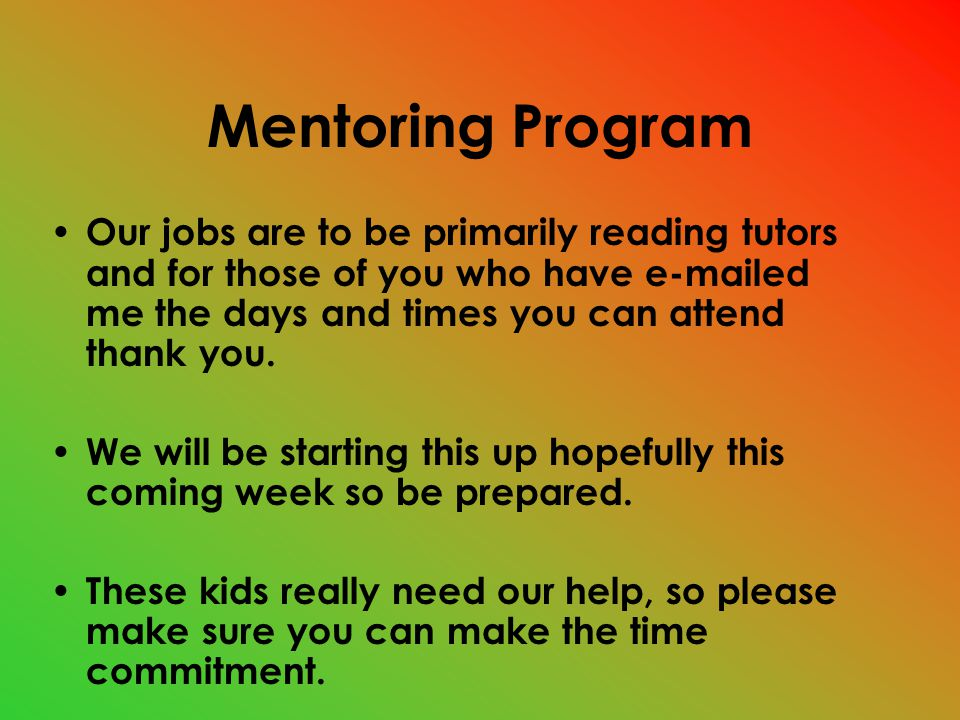 Mentoring Program Our jobs are to be primarily reading tutors and for those of you who have e-mailed me the days and times you can attend thank you.