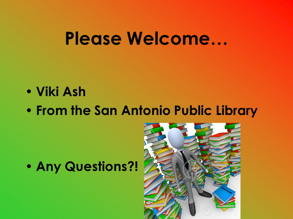 Please Welcome… Viki Ash From the San Antonio Public Library Any Questions !