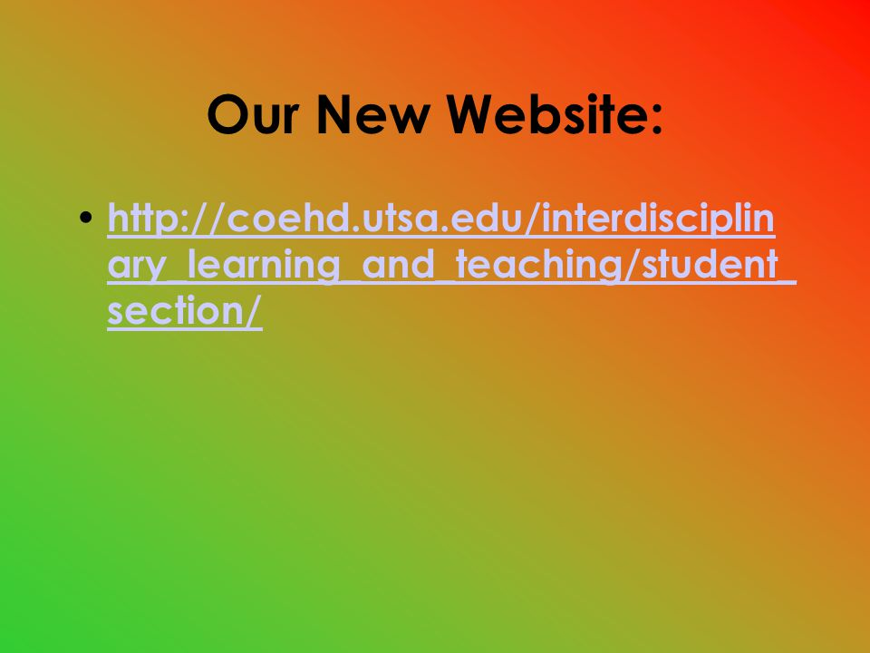Our New Website: http://coehd.utsa.edu/interdisciplin ary_learning_and_teaching/student_ section/ http://coehd.utsa.edu/interdisciplin ary_learning_and_teaching/student_ section/