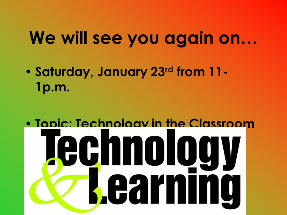 We will see you again on… Saturday, January 23 rd from 11- 1p.m. Topic: Technology in the Classroom