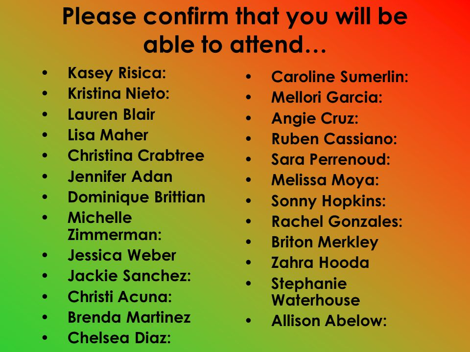 Please confirm that you will be able to attend… Kasey Risica: Kristina Nieto: Lauren Blair Lisa Maher Christina Crabtree Jennifer Adan Dominique Brittian Michelle Zimmerman: Jessica Weber Jackie Sanchez: Christi Acuna: Brenda Martinez Chelsea Diaz: Caroline Sumerlin: Mellori Garcia: Angie Cruz: Ruben Cassiano: Sara Perrenoud: Melissa Moya: Sonny Hopkins: Rachel Gonzales: Briton Merkley Zahra Hooda Stephanie Waterhouse Allison Abelow: