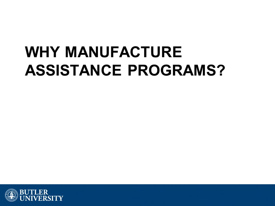 WHY MANUFACTURE ASSISTANCE PROGRAMS