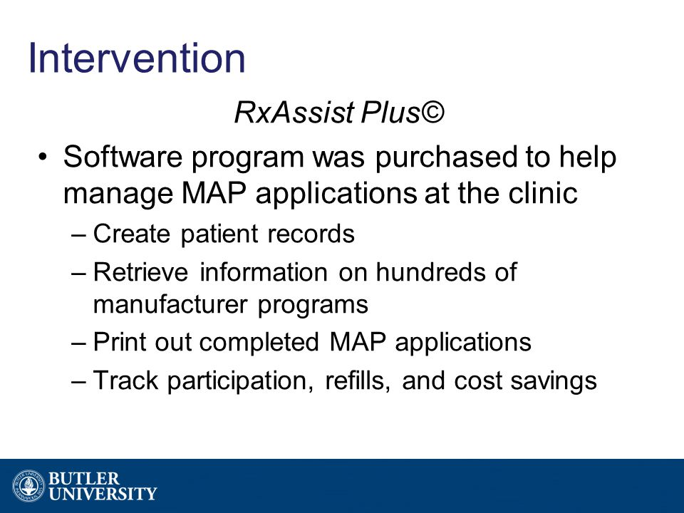 Intervention RxAssist Plus© Software program was purchased to help manage MAP applications at the clinic –Create patient records –Retrieve information on hundreds of manufacturer programs –Print out completed MAP applications –Track participation, refills, and cost savings