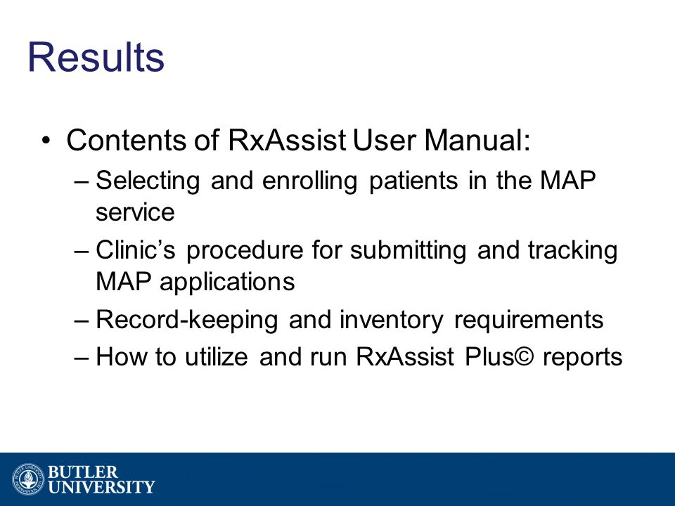 Results Contents of RxAssist User Manual: –Selecting and enrolling patients in the MAP service –Clinic's procedure for submitting and tracking MAP applications –Record-keeping and inventory requirements –How to utilize and run RxAssist Plus© reports