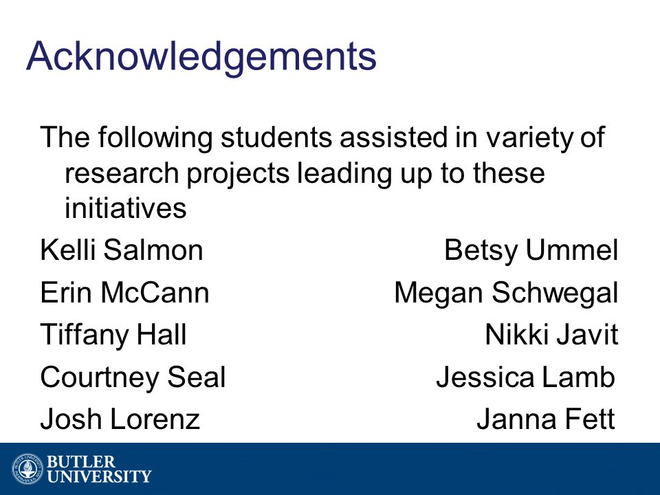 Acknowledgements The following students assisted in variety of research projects leading up to these initiatives Kelli Salmon Betsy Ummel Erin McCann Megan Schwegal Tiffany Hall Nikki Javit Courtney SealJessica Lamb Josh Lorenz Janna Fett