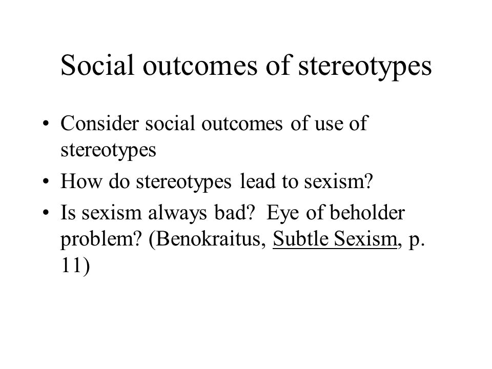 Social outcomes of stereotypes Consider social outcomes of use of stereotypes How do stereotypes lead to sexism.