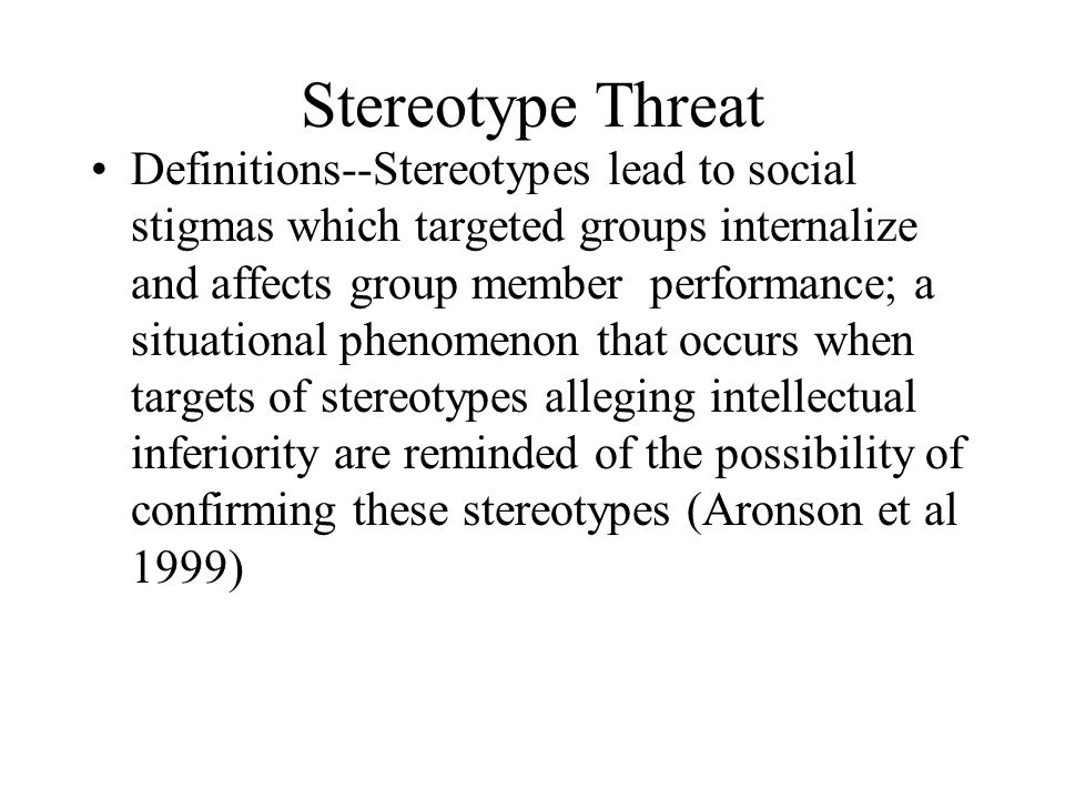 Stereotype Threat Definitions--Stereotypes lead to social stigmas which targeted groups internalize and affects group member performance; a situational phenomenon that occurs when targets of stereotypes alleging intellectual inferiority are reminded of the possibility of confirming these stereotypes (Aronson et al 1999)