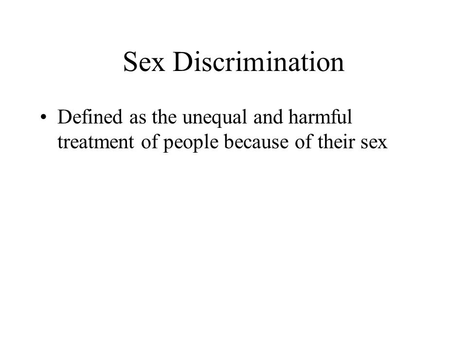 Sex Discrimination Defined as the unequal and harmful treatment of people because of their sex