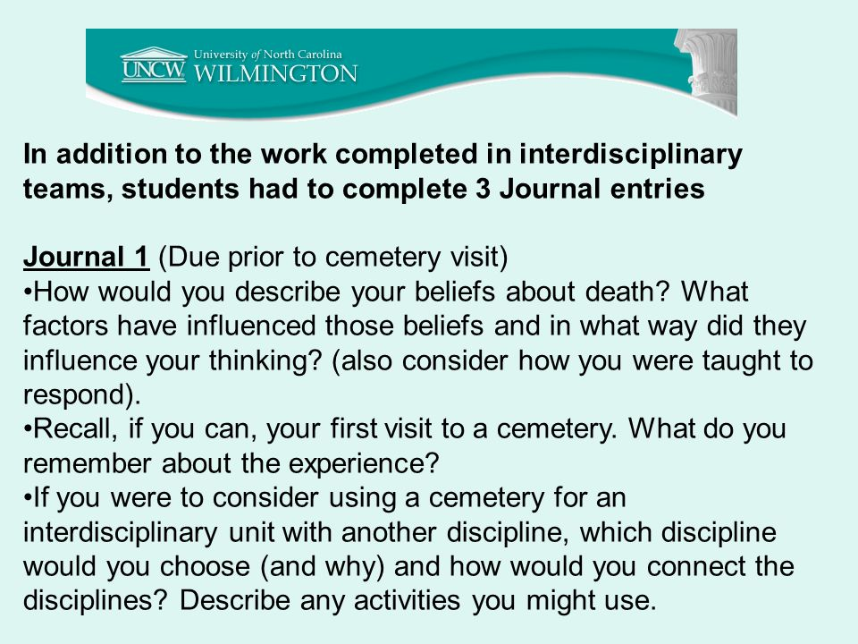 In addition to the work completed in interdisciplinary teams, students had to complete 3 Journal entries Journal 1 (Due prior to cemetery visit) How would you describe your beliefs about death.