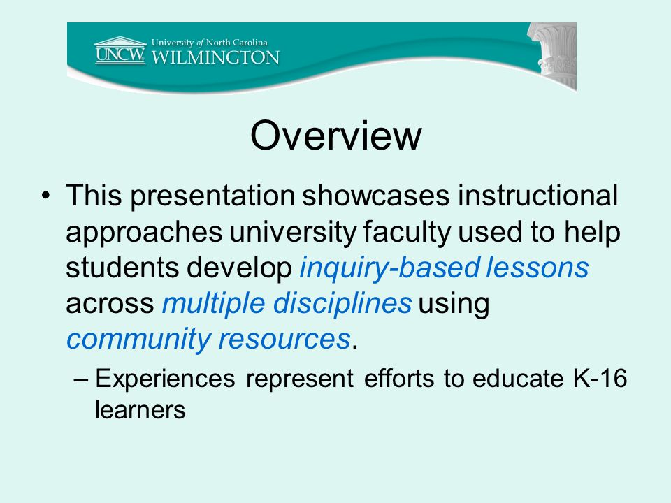 Overview This presentation showcases instructional approaches university faculty used to help students develop inquiry-based lessons across multiple disciplines using community resources.