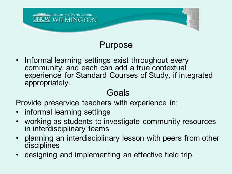 Purpose Informal learning settings exist throughout every community, and each can add a true contextual experience for Standard Courses of Study, if integrated appropriately.