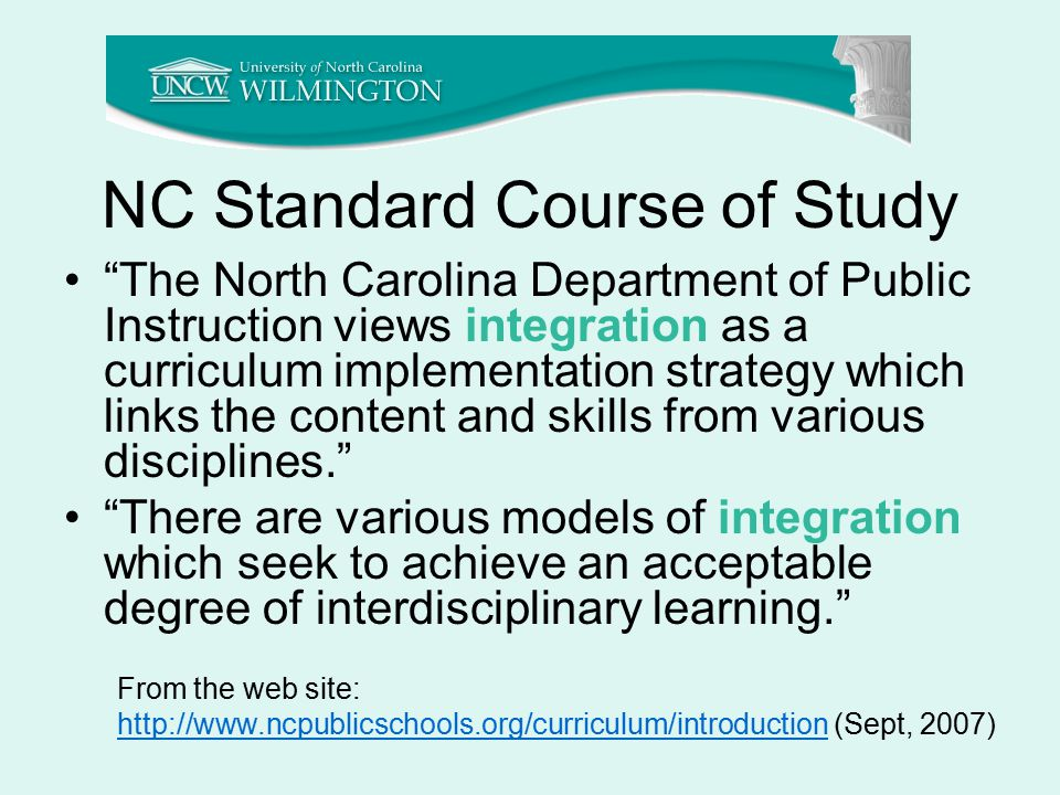 NC Standard Course of Study The North Carolina Department of Public Instruction views integration as a curriculum implementation strategy which links the content and skills from various disciplines. There are various models of integration which seek to achieve an acceptable degree of interdisciplinary learning. From the web site: http://www.ncpublicschools.org/curriculum/introductionhttp://www.ncpublicschools.org/curriculum/introduction (Sept, 2007)