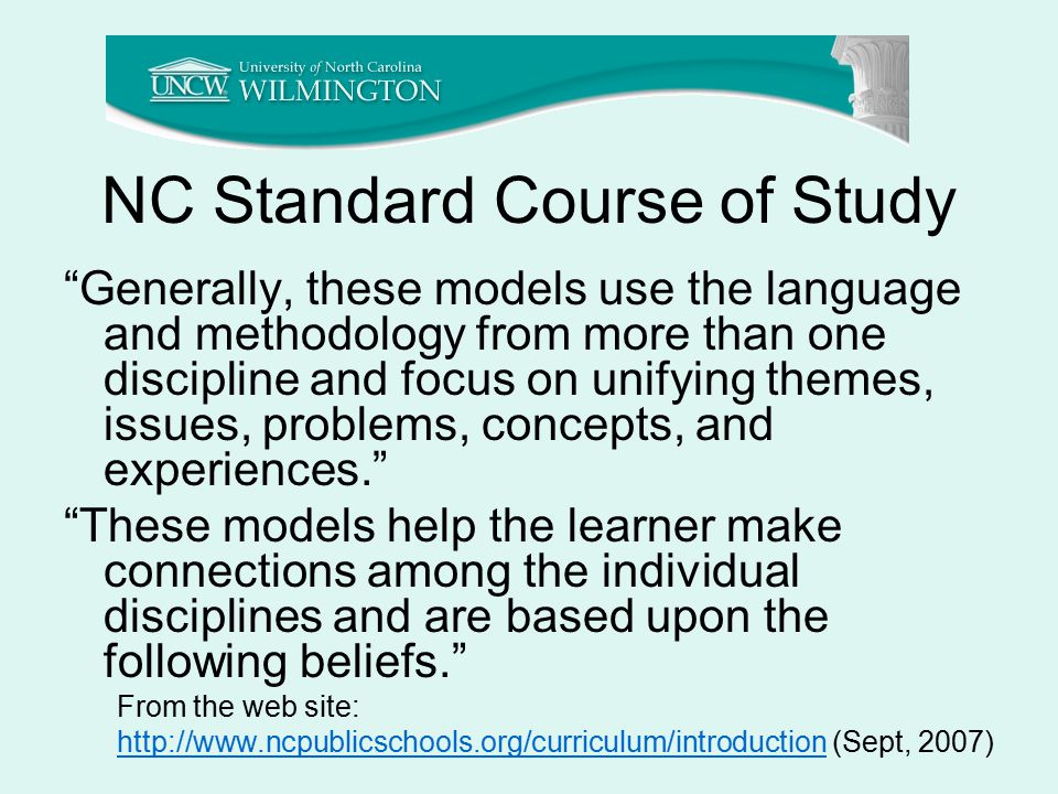 NC Standard Course of Study Generally, these models use the language and methodology from more than one discipline and focus on unifying themes, issues, problems, concepts, and experiences. These models help the learner make connections among the individual disciplines and are based upon the following beliefs. From the web site: http://www.ncpublicschools.org/curriculum/introductionhttp://www.ncpublicschools.org/curriculum/introduction (Sept, 2007)