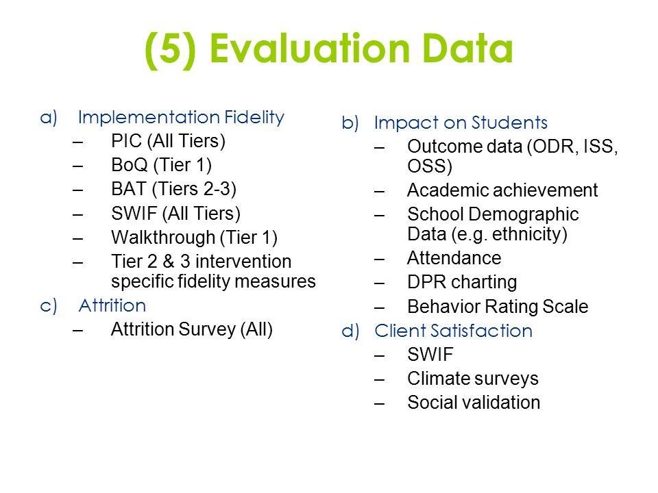 (5) Evaluation Data a)Implementation Fidelity –PIC (All Tiers) –BoQ (Tier 1) –BAT (Tiers 2-3) –SWIF (All Tiers) –Walkthrough (Tier 1) –Tier 2 & 3 inte