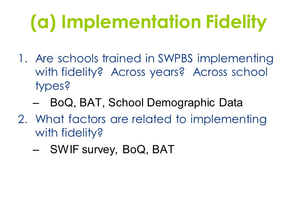 (a) Implementation Fidelity 1.Are schools trained in SWPBS implementing with fidelity? Across years? Across school types? –BoQ, BAT, School Demographi