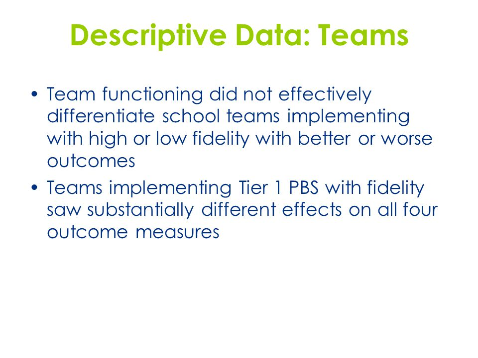 Descriptive Data: Teams Team functioning did not effectively differentiate school teams implementing with high or low fidelity with better or worse ou