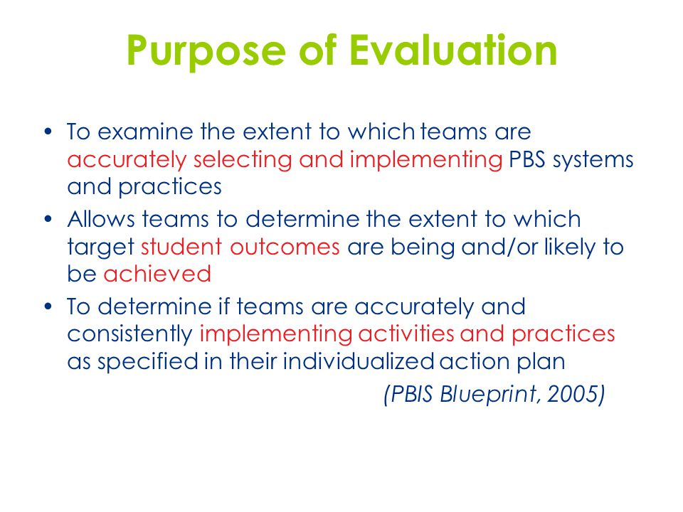 Purpose of Evaluation To examine the extent to which teams are accurately selecting and implementing PBS systems and practices Allows teams to determi