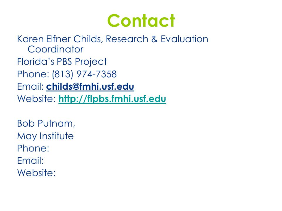 Contact Karen Elfner Childs, Research & Evaluation Coordinator Florida's PBS Project Phone: (813) 974-7358 Email: childs@fmhi.usf.edu Website: http://