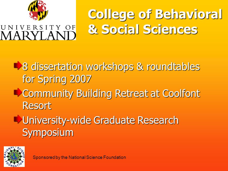 8 dissertation workshops & roundtables for Spring 2007 Community Building Retreat at Coolfont Resort University-wide Graduate Research Symposium College of Behavioral & Social Sciences