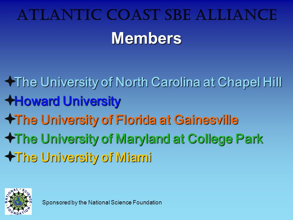 Atlantic Coast SBE AllianceMembers  The University of North Carolina at Chapel Hill  Howard University  The University of Florida at Gainesville  The University of Maryland at College Park  The University of Miami Sponsored by the National Science Foundation