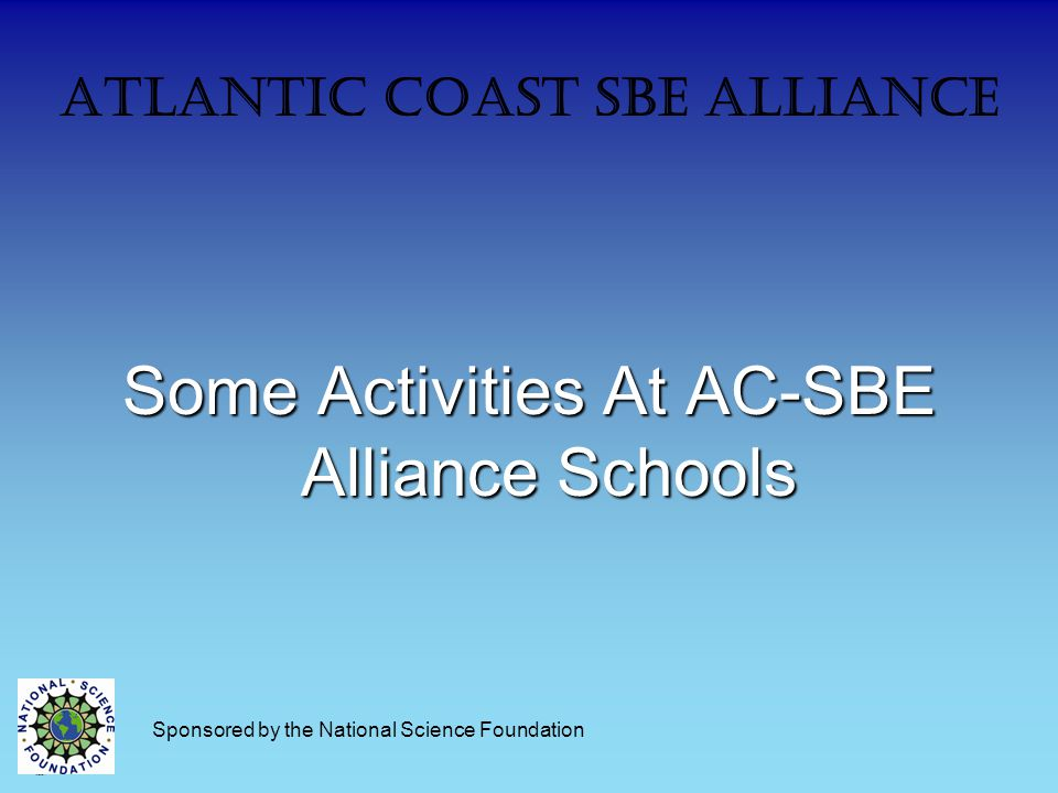 Atlantic Coast SBE Alliance Some Activities At AC-SBE Alliance Schools Sponsored by the National Science Foundation