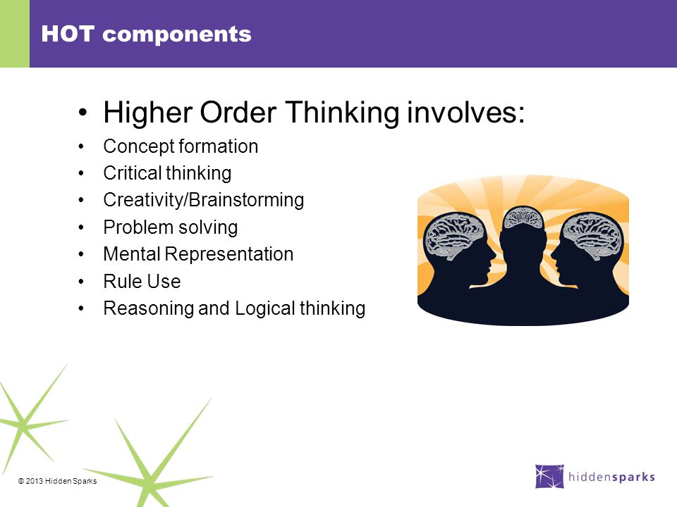 © 2013 Hidden Sparks HOT components Higher Order Thinking involves: Concept formation Critical thinking Creativity/Brainstorming Problem solving Mental Representation Rule Use Reasoning and Logical thinking