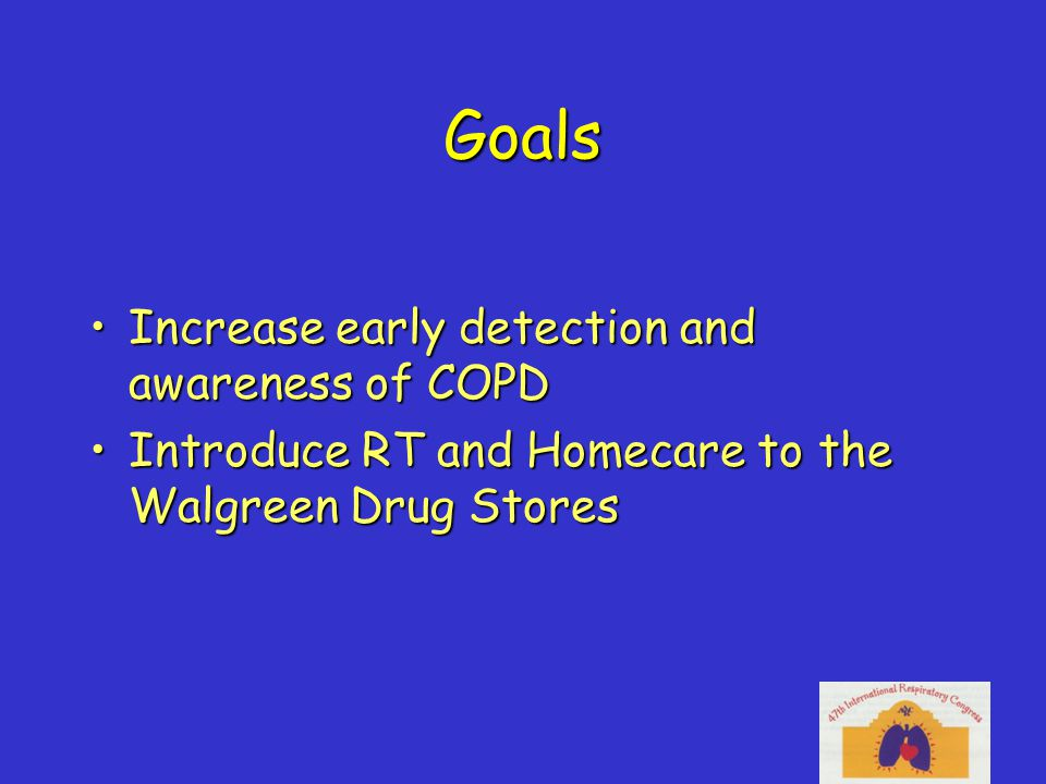 Goals Increase early detection and awareness of COPDIncrease early detection and awareness of COPD Introduce RT and Homecare to the Walgreen Drug StoresIntroduce RT and Homecare to the Walgreen Drug Stores
