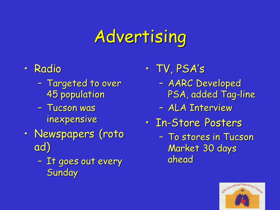 Advertising RadioRadio –Targeted to over 45 population –Tucson was inexpensive Newspapers (roto ad)Newspapers (roto ad) –It goes out every Sunday TV, PSA'sTV, PSA's –AARC Developed PSA, added Tag-line –ALA Interview In-Store PostersIn-Store Posters –To stores in Tucson Market 30 days ahead