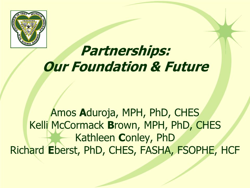 Partnerships: Our Foundation & Future Amos Aduroja, MPH, PhD, CHES Kelli McCormack Brown, MPH, PhD, CHES Kathleen Conley, PhD Richard Eberst, PhD, CHES, FASHA, FSOPHE, HCF