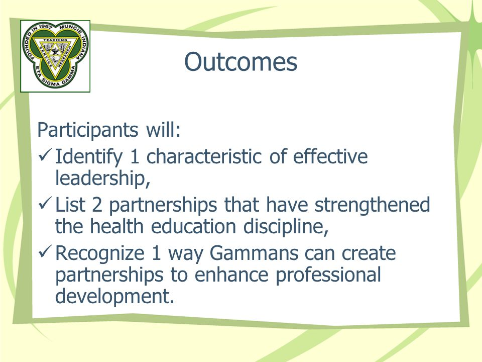 Outcomes Participants will: Identify 1 characteristic of effective leadership, List 2 partnerships that have strengthened the health education discipline, Recognize 1 way Gammans can create partnerships to enhance professional development.