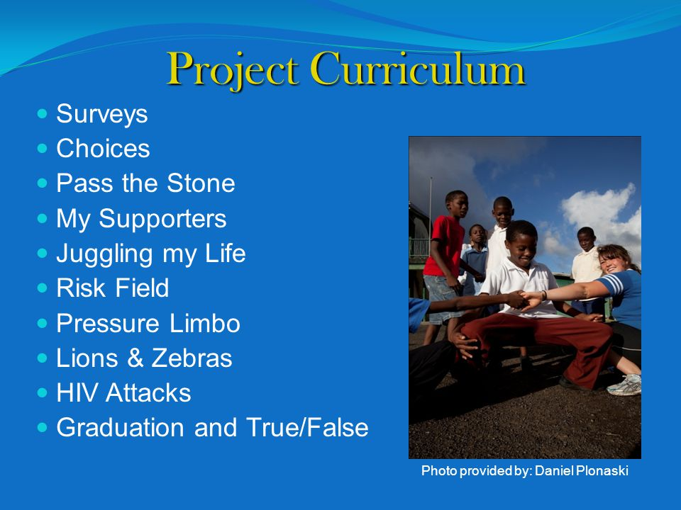 Project Curriculum Surveys Choices Pass the Stone My Supporters Juggling my Life Risk Field Pressure Limbo Lions & Zebras HIV Attacks Graduation and True/False Photo provided by: Daniel Plonaski