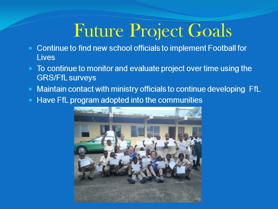 Future Project Goals Continue to find new school officials to implement Football for Lives To continue to monitor and evaluate project over time using the GRS/FfL surveys Maintain contact with ministry officials to continue developing FfL Have FfL program adopted into the communities