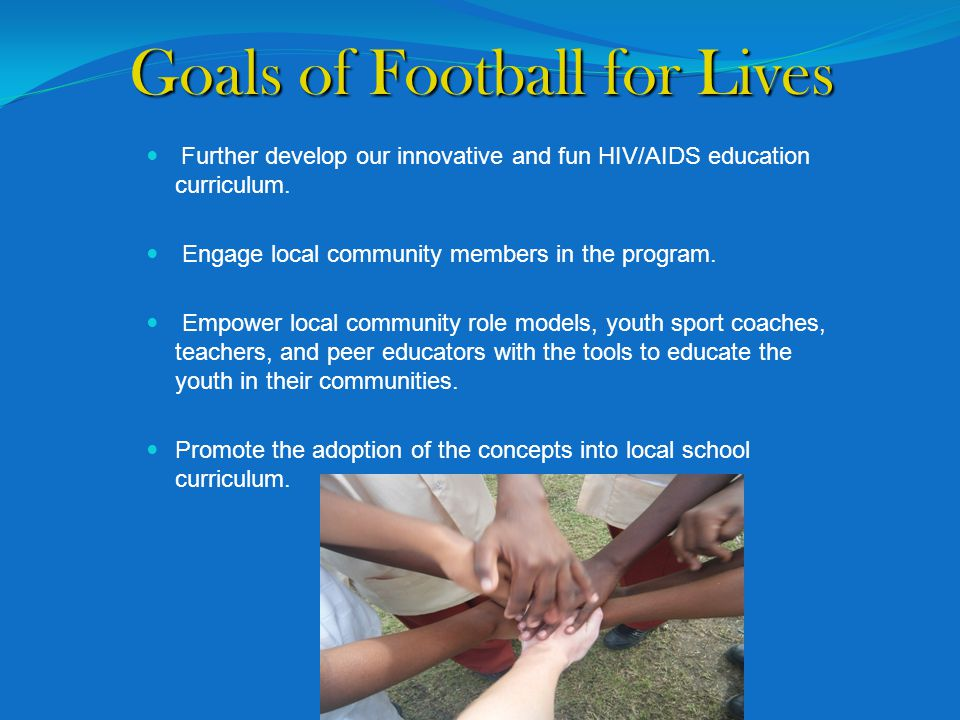 Goals of Football for Lives Further develop our innovative and fun HIV/AIDS education curriculum.