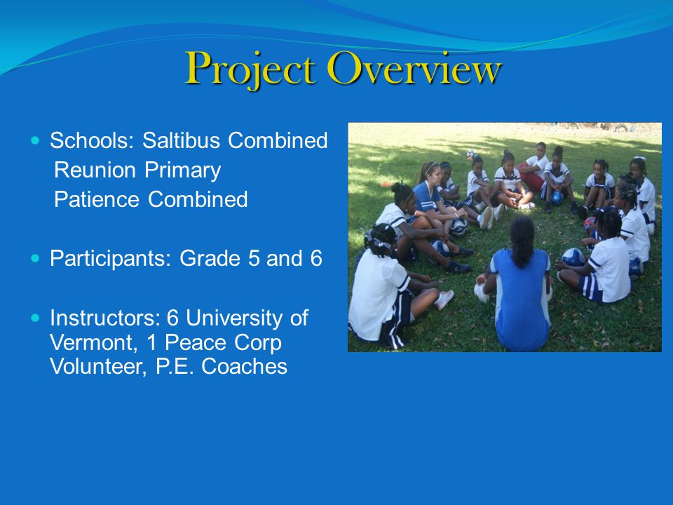 Project Overview Schools: Saltibus Combined Reunion Primary Patience Combined Participants: Grade 5 and 6 Instructors: 6 University of Vermont, 1 Peace Corp Volunteer, P.E.
