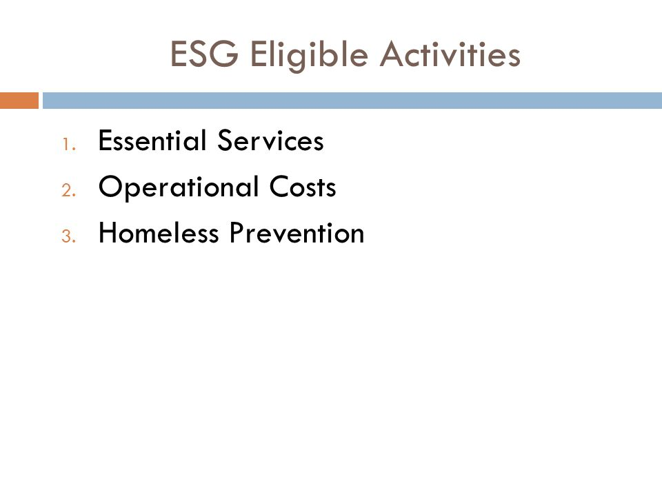 1. Essential Services 2. Operational Costs 3. Homeless Prevention ESG Eligible Activities