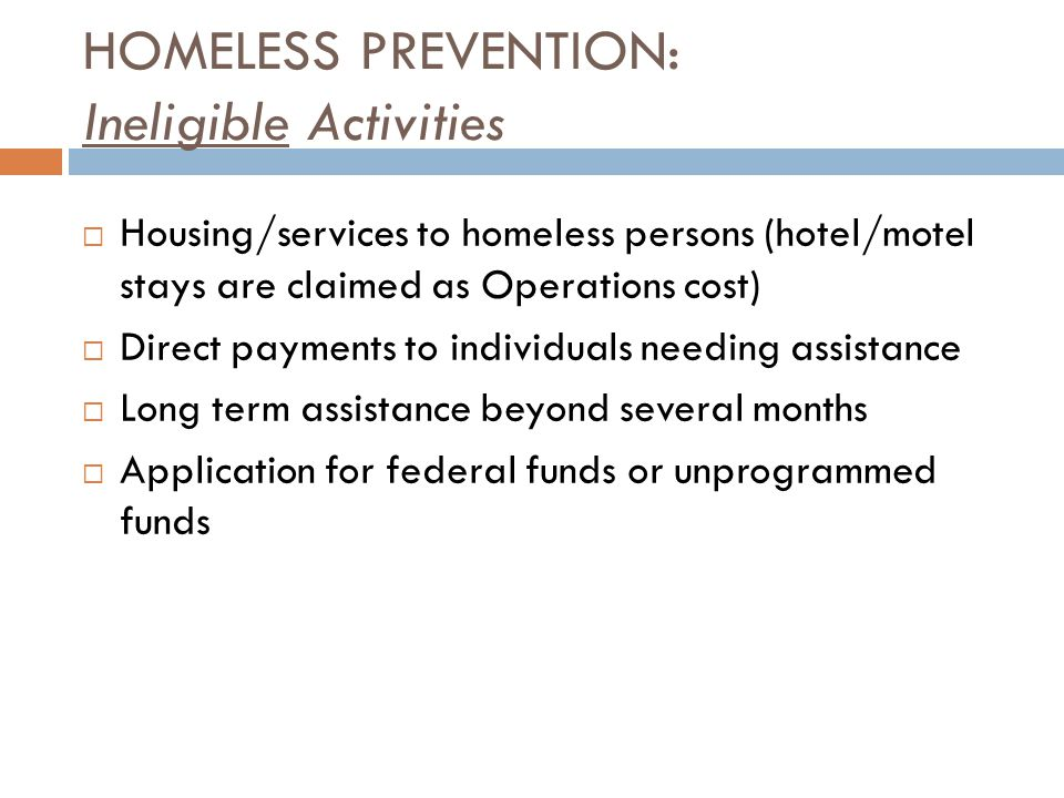  Housing/services to homeless persons (hotel/motel stays are claimed as Operations cost)  Direct payments to individuals needing assistance  Long term assistance beyond several months  Application for federal funds or unprogrammed funds HOMELESS PREVENTION: Ineligible Activities