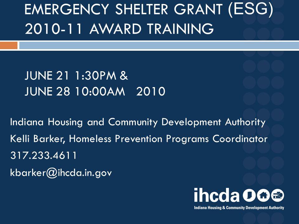 Indiana Housing and Community Development Authority Kelli Barker, Homeless Prevention Programs Coordinator 317.233.4611 kbarker@ihcda.in.gov EMERGENCY SHELTER GRANT (ESG) 2010-11 AWARD TRAINING JUNE 21 1:30PM & JUNE 28 10:00AM 2010