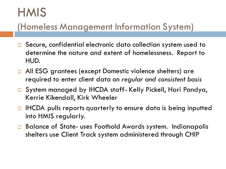 HMIS (Homeless Management Information System)  Secure, confidential electronic data collection system used to determine the nature and extent of homelessness.