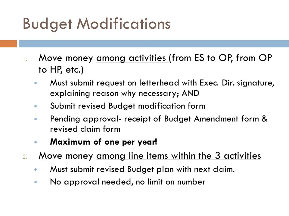 Budget Modifications 1. Move money among activities (from ES to OP, from OP to HP, etc.) Must submit request on letterhead with Exec. Dir. signature,