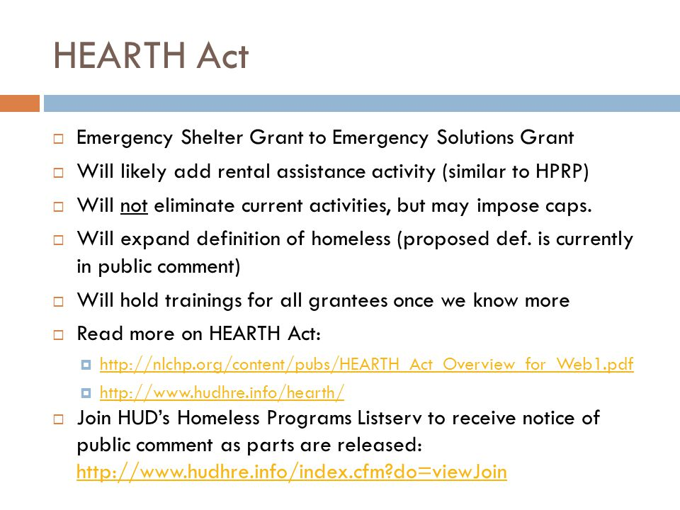 HEARTH Act  Emergency Shelter Grant to Emergency Solutions Grant  Will likely add rental assistance activity (similar to HPRP)  Will not eliminate current activities, but may impose caps.