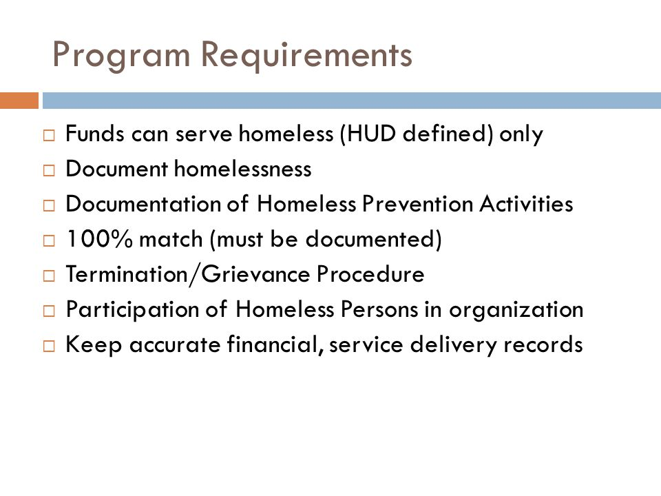 Program Requirements  Funds can serve homeless (HUD defined) only  Document homelessness  Documentation of Homeless Prevention Activities  100% match (must be documented)  Termination/Grievance Procedure  Participation of Homeless Persons in organization  Keep accurate financial, service delivery records