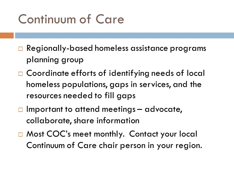Continuum of Care  Regionally-based homeless assistance programs planning group  Coordinate efforts of identifying needs of local homeless populations, gaps in services, and the resources needed to fill gaps  Important to attend meetings – advocate, collaborate, share information  Most COC's meet monthly.