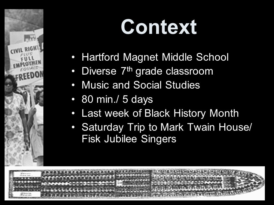 Context Hartford Magnet Middle School Diverse 7 th grade classroom Music and Social Studies 80 min./ 5 days Last week of Black History Month Saturday Trip to Mark Twain House/ Fisk Jubilee Singers