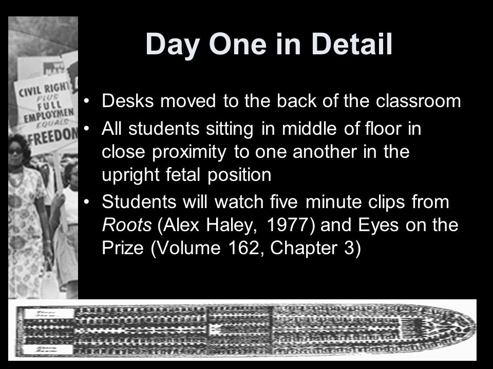 Day One in Detail Desks moved to the back of the classroom All students sitting in middle of floor in close proximity to one another in the upright fetal position Students will watch five minute clips from Roots (Alex Haley, 1977) and Eyes on the Prize (Volume 162, Chapter 3)